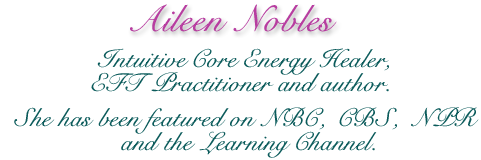 Aileen Nobles -  Intuitive Core Energy Healer, EFT Practitioner and author. She has been featured on NBC, CBS, NPR and the Learning Channel.